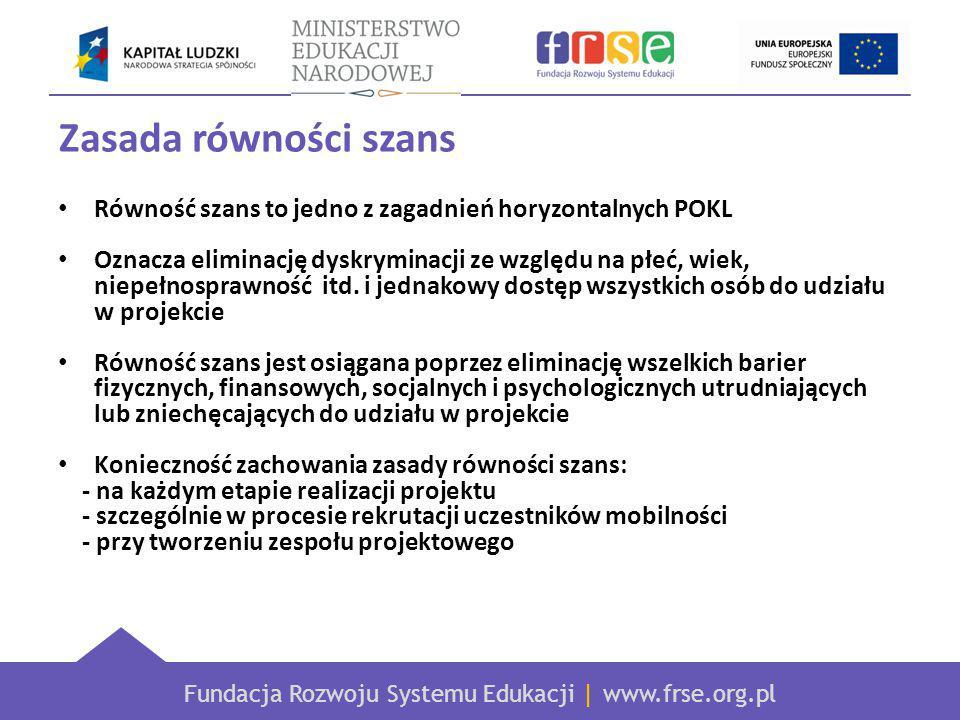 Fundacja Rozwoju Systemu Edukacji | www.frse.org.pl Zasada równości szans Równość szans to jedno z zagadnień horyzontalnych POKL Oznacza eliminację dyskryminacji ze względu na płeć, wiek, niepełnosprawność itd.