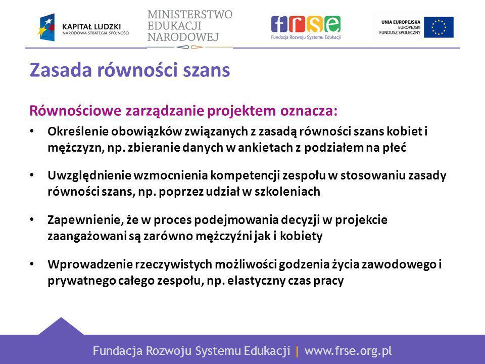 Fundacja Rozwoju Systemu Edukacji | www.frse.org.pl Zasada równości szans Równościowe zarządzanie projektem oznacza: Określenie obowiązków związanych z zasadą równości szans kobiet i mężczyzn, np.