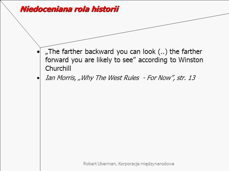 "Robert Uberman, Korporacje międzynarodowe Niedoceniana rola historii ""The farther backward you can look (..) the farther forward you are likely to see according to Winston Churchill Ian Morris, ""Why The West Rules - For Now , str."