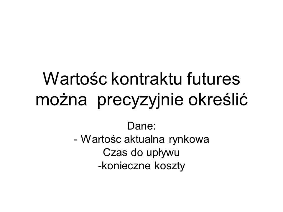 Wartośc kontraktu futures można precyzyjnie określić Dane: - Wartośc aktualna rynkowa Czas do upływu -konieczne koszty