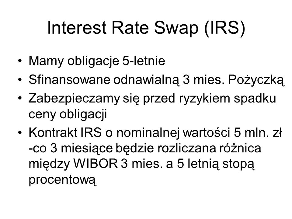 Interest Rate Swap (IRS) Mamy obligacje 5-letnie Sfinansowane odnawialną 3 mies. Pożyczką Zabezpieczamy się przed ryzykiem spadku ceny obligacji Kontr