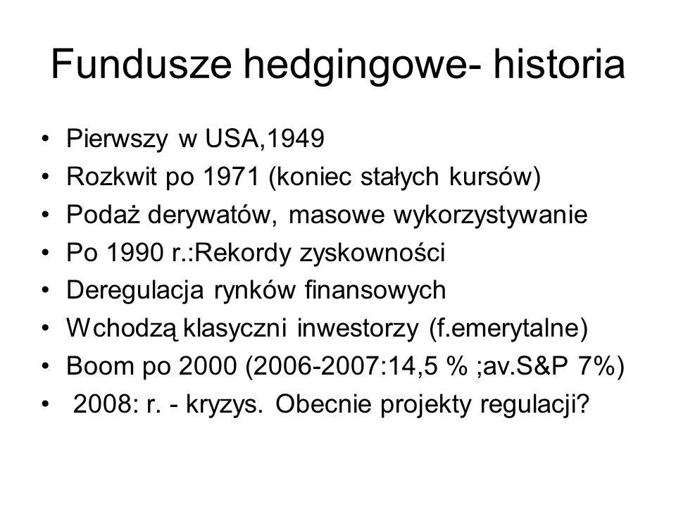 Fundusze hedgingowe- historia Pierwszy w USA,1949 Rozkwit po 1971 (koniec stałych kursów) Podaż derywatów, masowe wykorzystywanie Po 1990 r.:Rekordy z
