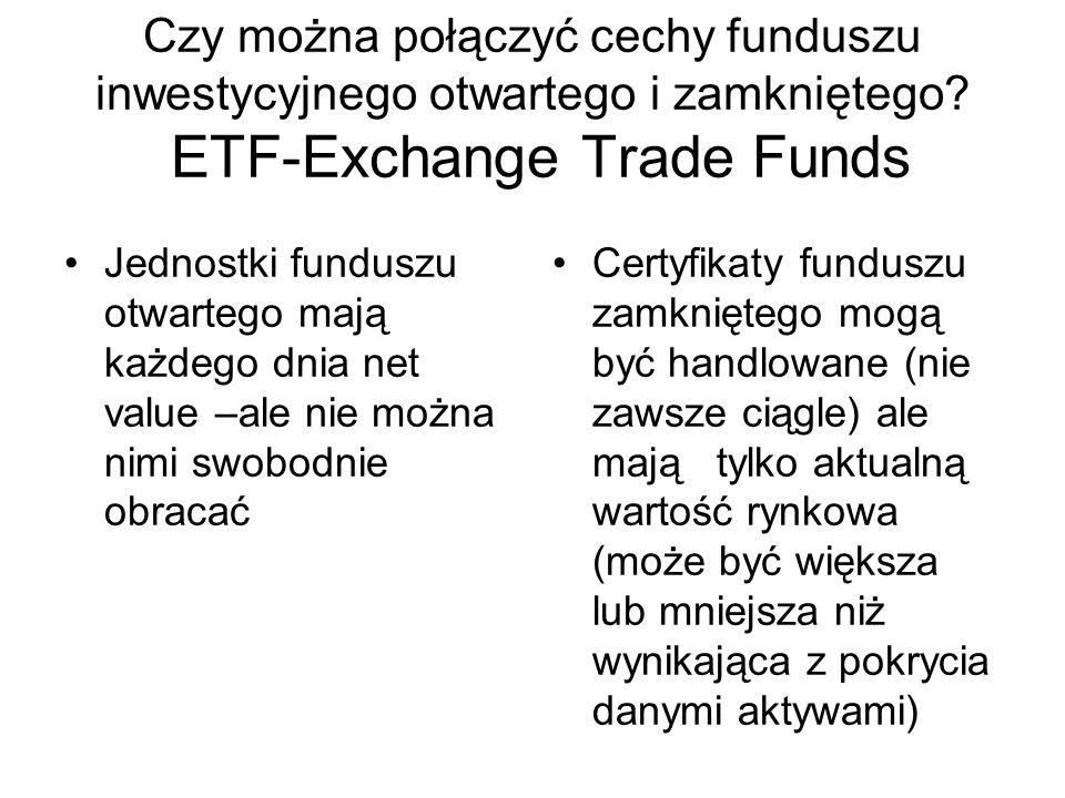 Czy można połączyć cechy funduszu inwestycyjnego otwartego i zamkniętego? ETF-Exchange Trade Funds Jednostki funduszu otwartego mają każdego dnia net