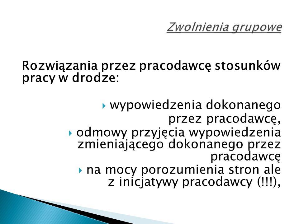 Rozwiązania przez pracodawcę stosunków pracy w drodze:  wypowiedzenia dokonanego przez pracodawcę,  odmowy przyjęcia wypowiedzenia zmieniającego dokonanego przez pracodawcę  na mocy porozumienia stron ale z inicjatywy pracodawcy (!!!),