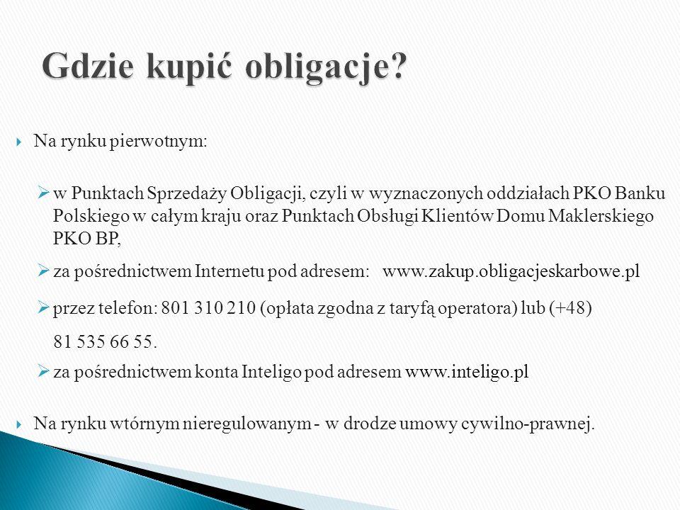  Na rynku pierwotnym:  w Punktach Sprzedaży Obligacji, czyli w wyznaczonych oddziałach PKO Banku Polskiego w całym kraju oraz Punktach Obsługi Klientów Domu Maklerskiego PKO BP,  za pośrednictwem Internetu pod adresem: www.zakup.obligacjeskarbowe.pl  przez telefon: 801 310 210 (opłata zgodna z taryfą operatora) lub (+48) 81 535 66 55.