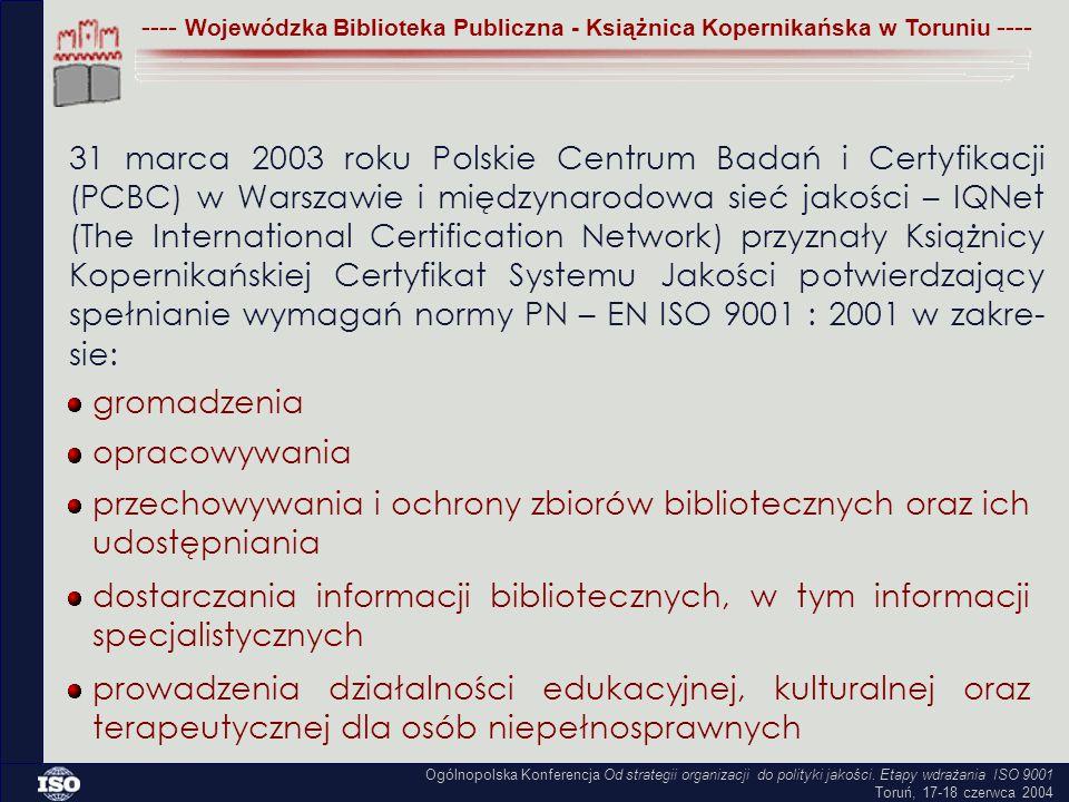 ---- Wojewódzka Biblioteka Publiczna - Książnica Kopernikańska w Toruniu ---- 31 marca 2003 roku Polskie Centrum Badań i Certyfikacji (PCBC) w Warszawie i międzynarodowa sieć jakości – IQNet (The International Certification Network) przyznały Książnicy Kopernikańskiej Certyfikat Systemu Jakości potwierdzający spełnianie wymagań normy PN – EN ISO 9001 : 2001 w zakre- sie: gromadzenia opracowywania przechowywania i ochrony zbiorów bibliotecznych oraz ich udostępniania dostarczania informacji bibliotecznych, w tym informacji specjalistycznych prowadzenia działalności edukacyjnej, kulturalnej oraz terapeutycznej dla osób niepełnosprawnych Ogólnopolska Konferencja Od strategii organizacji do polityki jakości.