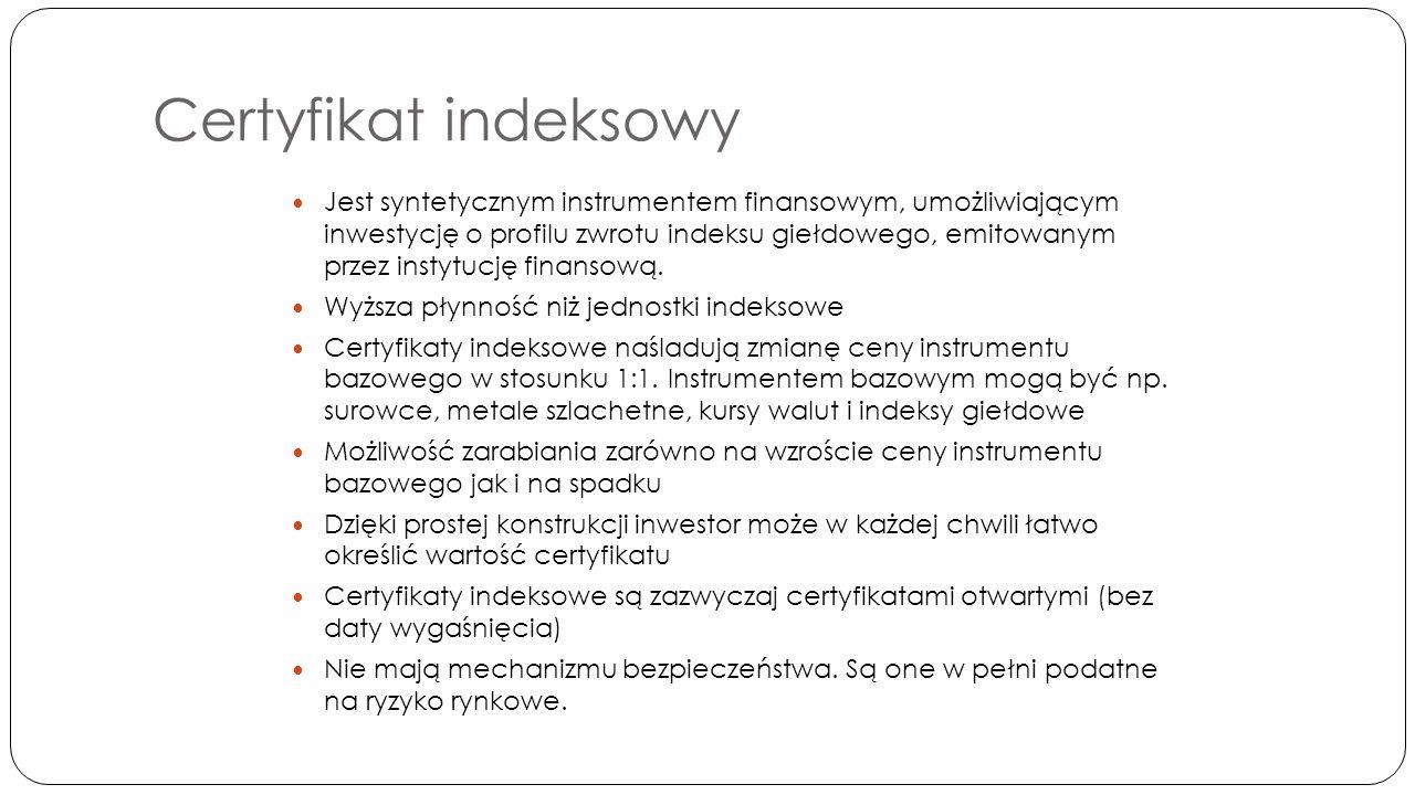 Certyfikat indeksowy Jest syntetycznym instrumentem finansowym, umożliwiającym inwestycję o profilu zwrotu indeksu giełdowego, emitowanym przez instytucję finansową.