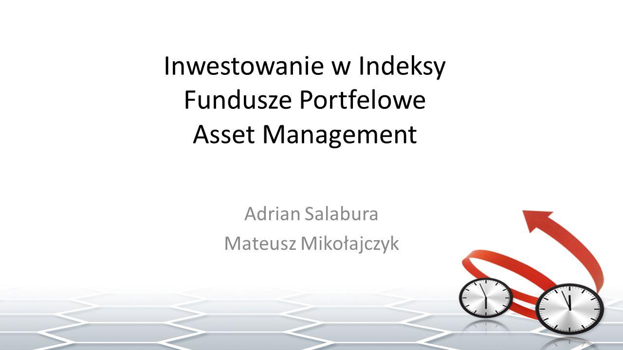 Inwestowanie w Indeksy Fundusze Portfelowe Asset Management Adrian Salabura Mateusz Mikołajczyk