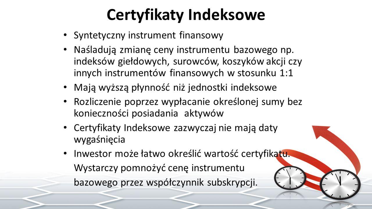 Certyfikaty Indeksowe Syntetyczny instrument finansowy Naśladują zmianę ceny instrumentu bazowego np.