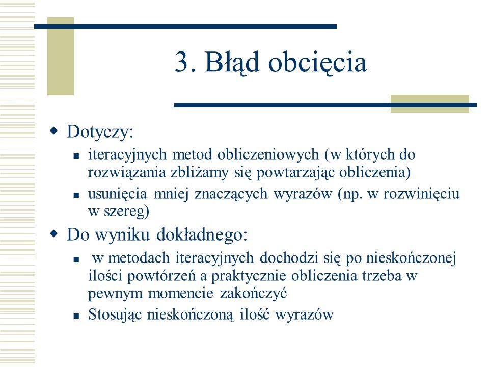 3. Błąd obcięcia  Dotyczy: iteracyjnych metod obliczeniowych (w których do rozwiązania zbliżamy się powtarzając obliczenia) usunięcia mniej znaczącyc