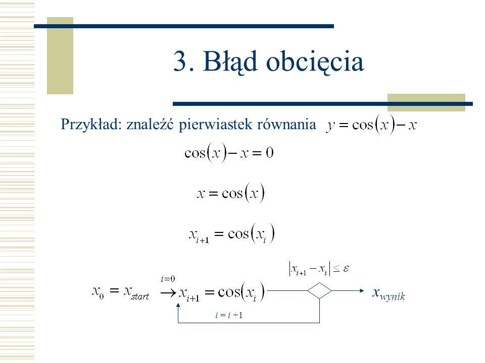 3. Błąd obcięcia Przykład: znaleźć pierwiastek równania i = i +1 x wynik