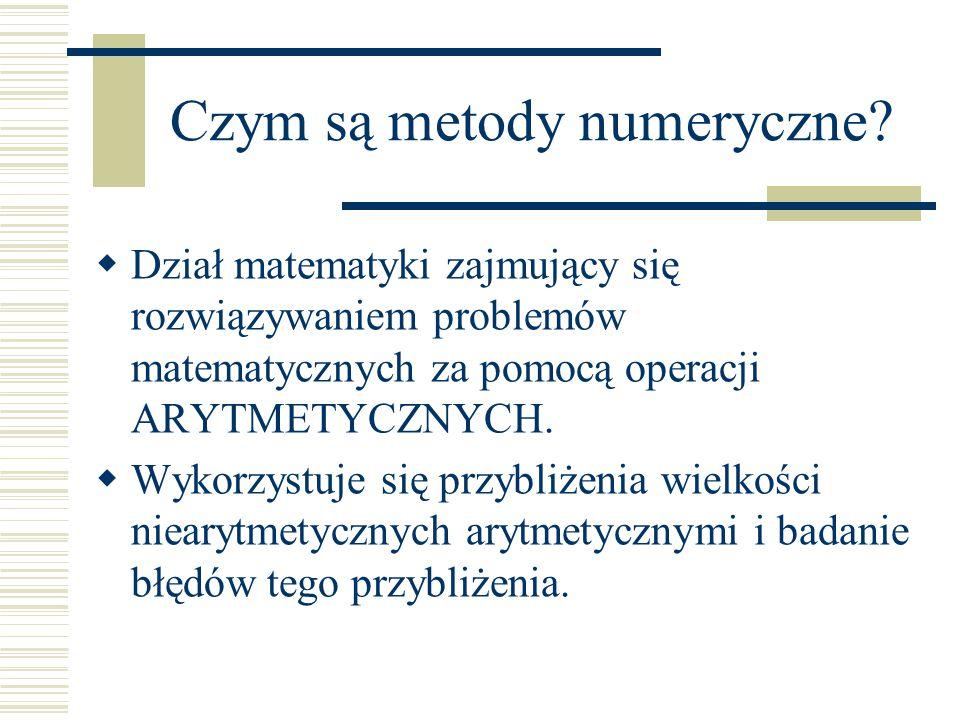 Czym są metody numeryczne?  Dział matematyki zajmujący się rozwiązywaniem problemów matematycznych za pomocą operacji ARYTMETYCZNYCH.  Wykorzystuje