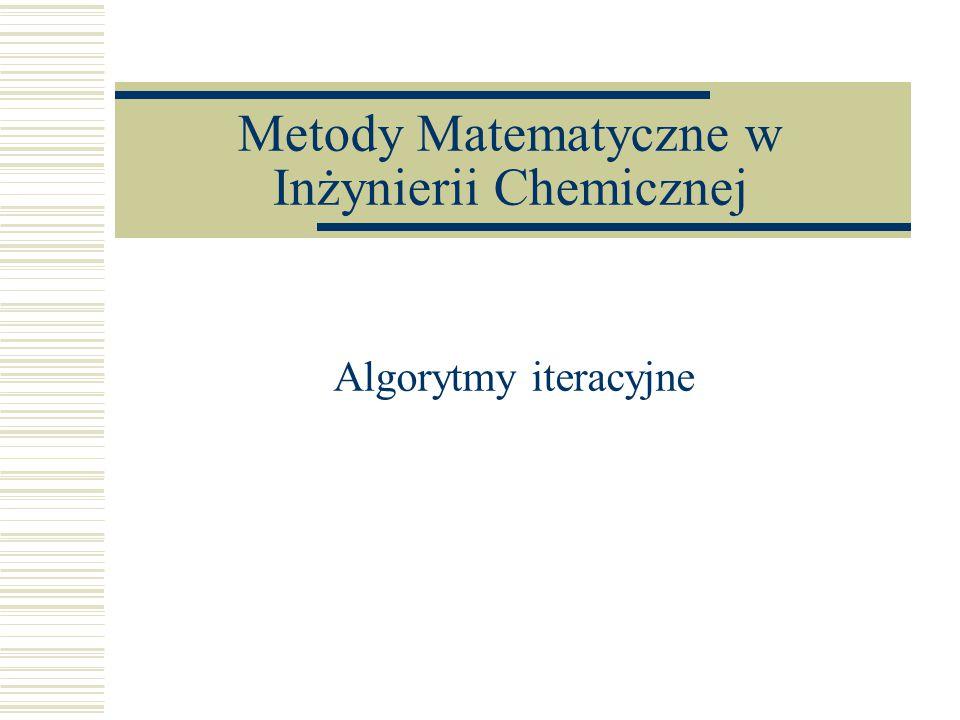 Metody Matematyczne w Inżynierii Chemicznej Algorytmy iteracyjne