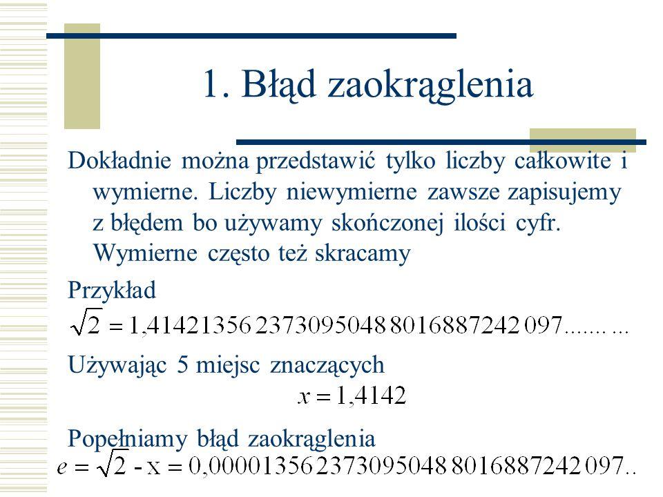 1. Błąd zaokrąglenia Dokładnie można przedstawić tylko liczby całkowite i wymierne. Liczby niewymierne zawsze zapisujemy z błędem bo używamy skończone