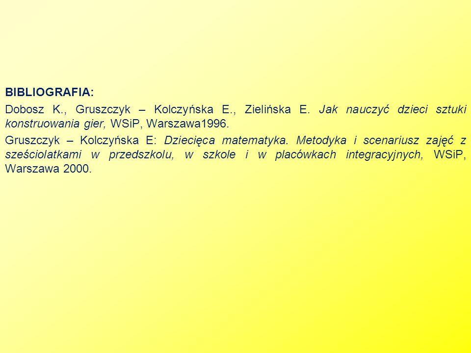 BIBLIOGRAFIA: Dobosz K., Gruszczyk – Kolczyńska E., Zielińska E. Jak nauczyć dzieci sztuki konstruowania gier, WSiP, Warszawa1996. Gruszczyk – Kolczyń