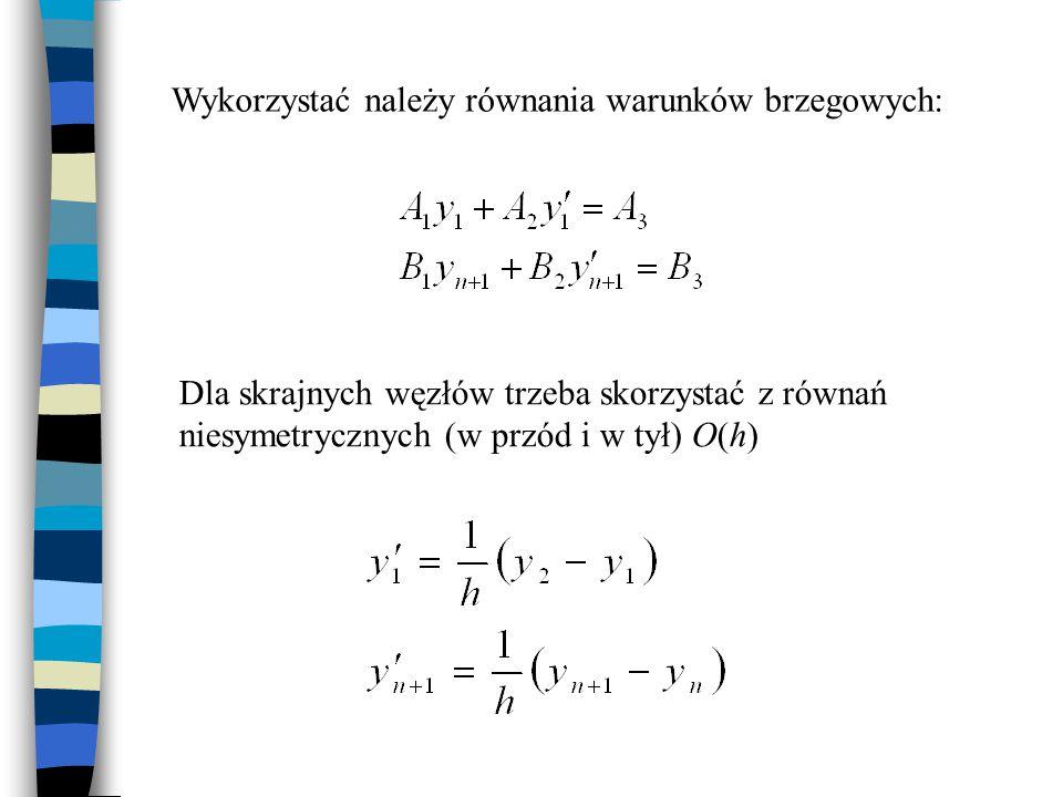 Dla skrajnych węzłów trzeba skorzystać z równań niesymetrycznych (w przód i w tył) O(h) Wykorzystać należy równania warunków brzegowych: