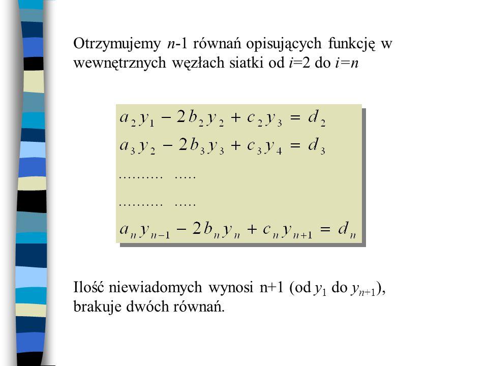 Otrzymujemy n-1 równań opisujących funkcję w wewnętrznych węzłach siatki od i=2 do i=n Ilość niewiadomych wynosi n+1 (od y 1 do y n+1 ), brakuje dwóch
