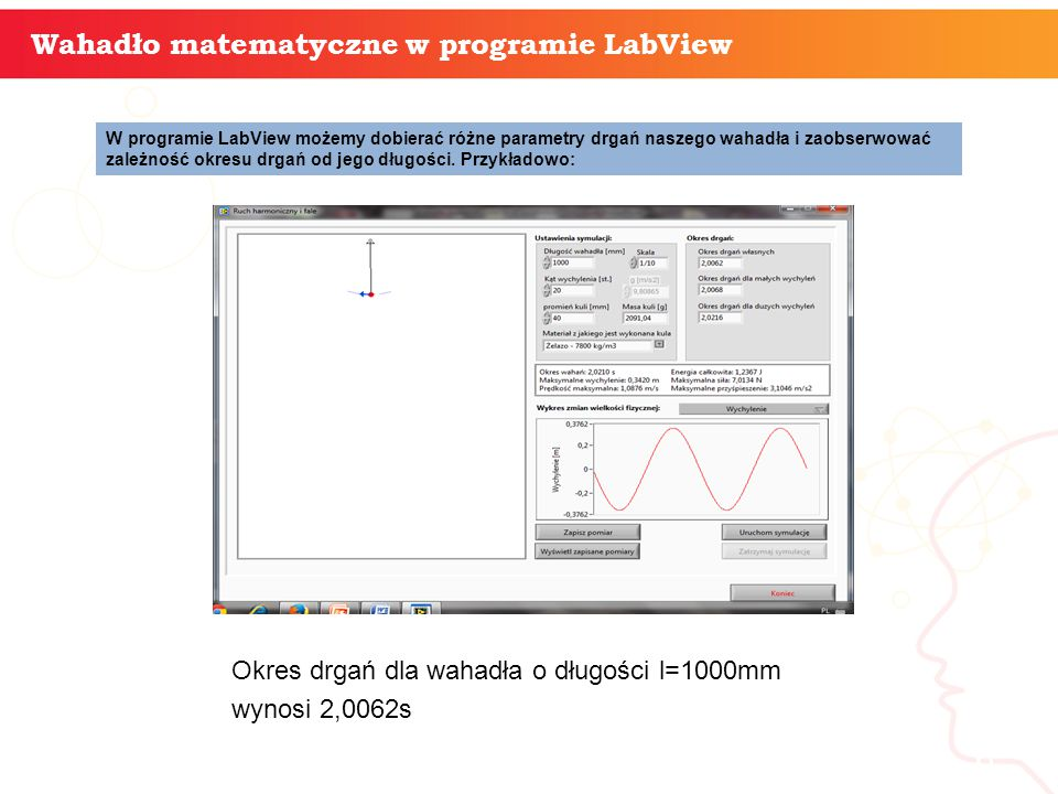 informatyka + 6 Wahadło matematyczne w programie LabView W programie LabView możemy dobierać różne parametry drgań naszego wahadła i zaobserwować zależność okresu drgań od jego długości.