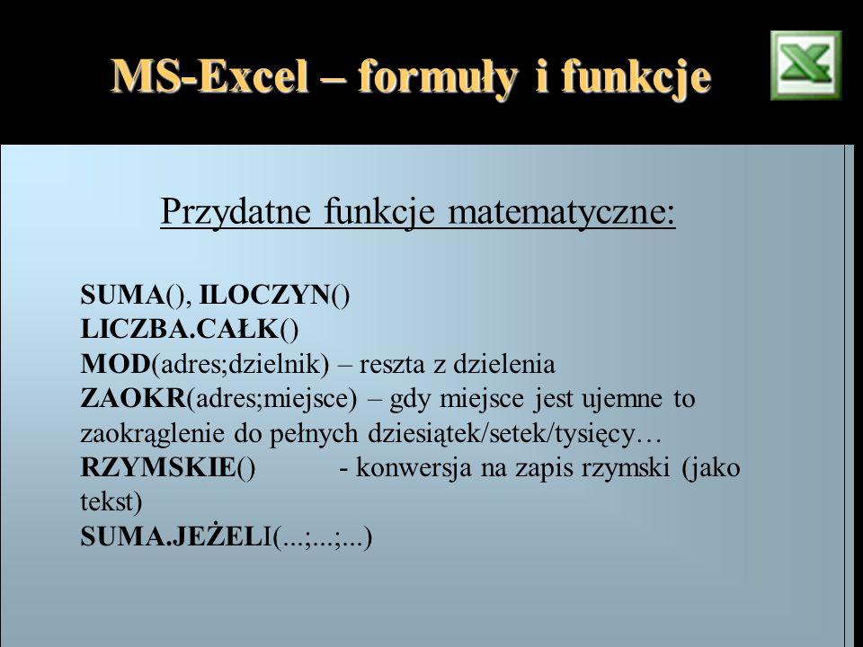 MS-Excel – formuły i funkcje Przydatne funkcje matematyczne: SUMA(), ILOCZYN() LICZBA.CAŁK() MOD(adres;dzielnik) – reszta z dzielenia ZAOKR(adres;miej