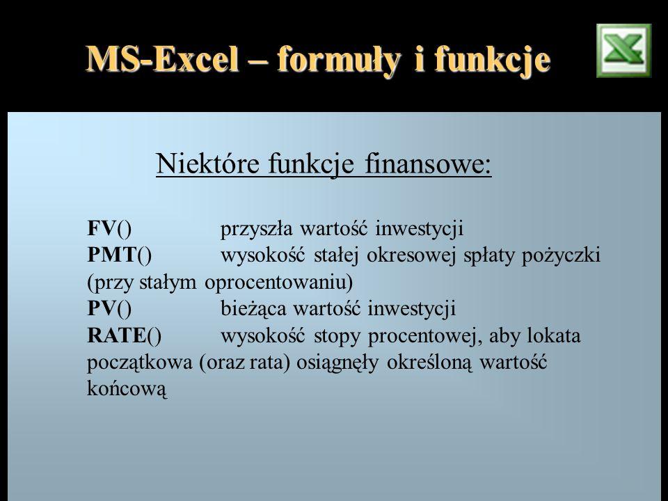 MS-Excel – formuły i funkcje Niektóre funkcje finansowe: FV()przyszła wartość inwestycji PMT()wysokość stałej okresowej spłaty pożyczki (przy stałym o