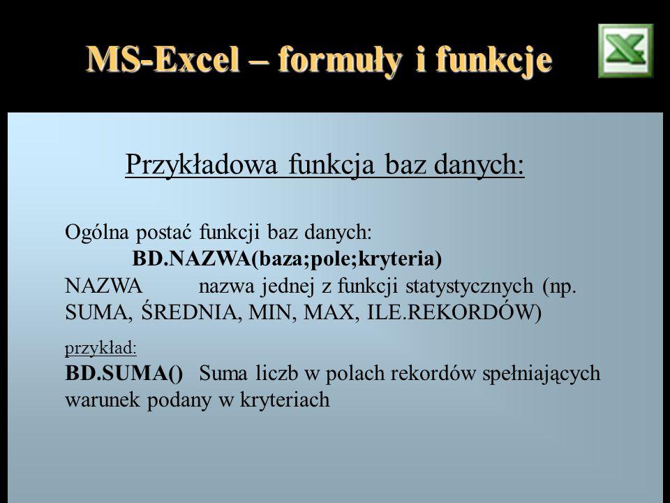 MS-Excel – formuły i funkcje Przykładowa funkcja baz danych: Ogólna postać funkcji baz danych: BD.NAZWA(baza;pole;kryteria) NAZWAnazwa jednej z funkcj