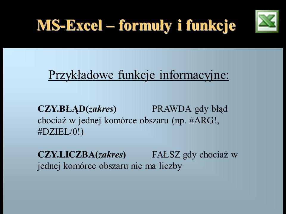 MS-Excel – formuły i funkcje Przykładowe funkcje informacyjne: CZY.BŁĄD(zakres)PRAWDA gdy błąd chociaż w jednej komórce obszaru (np. #ARG!, #DZIEL/0!)