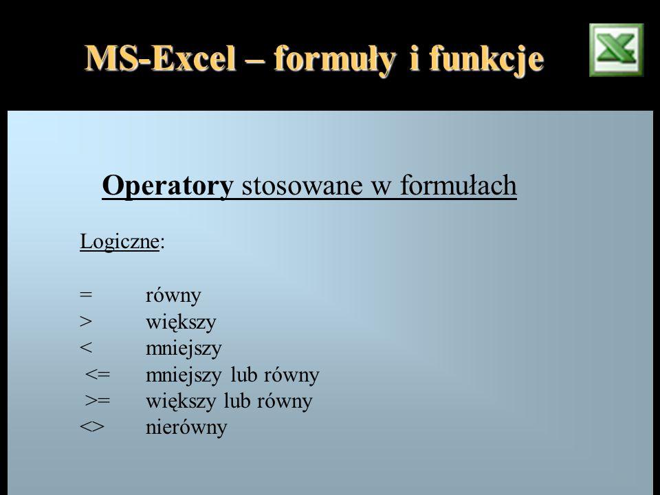 Operatory stosowane w formułach Logiczne: =równy >większy <mniejszy <=mniejszy lub równy >= większy lub równy <>nierówny MS-Excel – formuły i funkcje