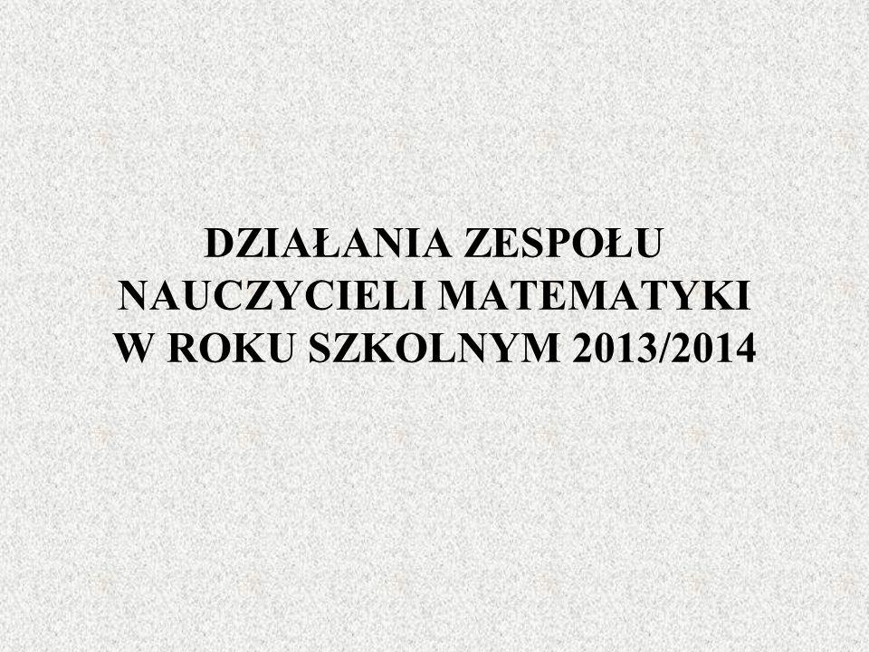 DZIAŁANIA ZESPOŁU NAUCZYCIELI MATEMATYKI W ROKU SZKOLNYM 2013/2014