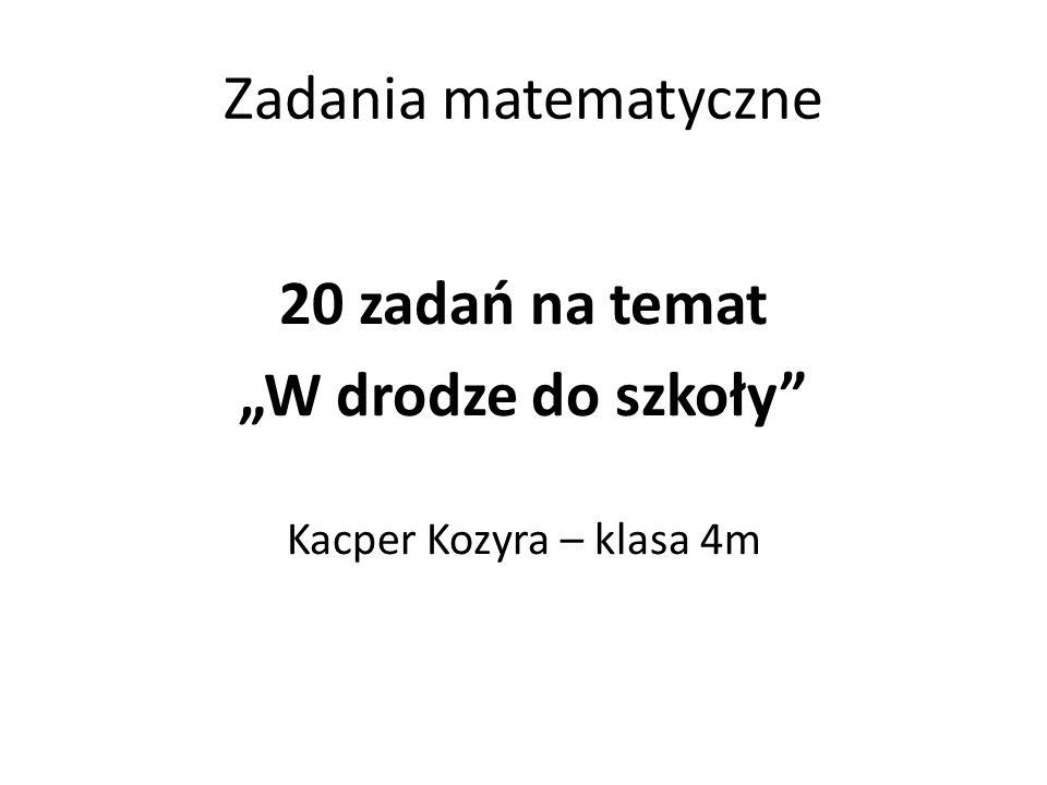 """Zadania matematyczne 20 zadań na temat """"W drodze do szkoły"""" Kacper Kozyra – klasa 4m"""