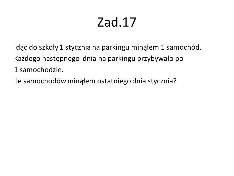 Zad.17 Idąc do szkoły 1 stycznia na parkingu minąłem 1 samochód. Każdego następnego dnia na parkingu przybywało po 1 samochodzie. Ile samochodów minął