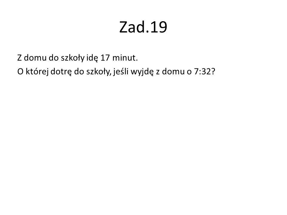 Zad.19 Z domu do szkoły idę 17 minut. O której dotrę do szkoły, jeśli wyjdę z domu o 7:32?