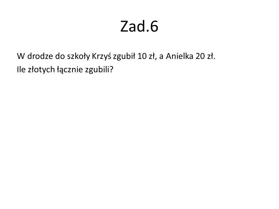 Zad.6 W drodze do szkoły Krzyś zgubił 10 zł, a Anielka 20 zł. Ile złotych łącznie zgubili?