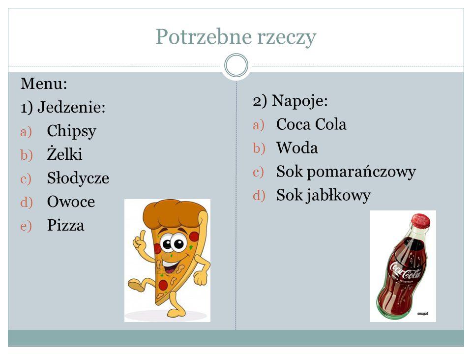 Potrzebne rzeczy Menu: 1) Jedzenie: a) Chipsy b) Żelki c) Słodycze d) Owoce e) Pizza 2) Napoje: a) Coca Cola b) Woda c) Sok pomarańczowy d) Sok jabłko