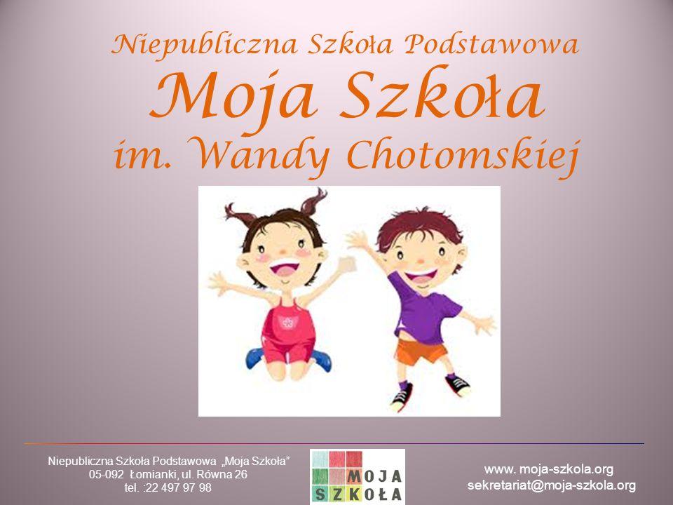 """www. moja-szkola.org sekretariat@moja-szkola.org Niepubliczna Szkoła Podstawowa """"Moja Szkoła"""" 05-092 Łomianki, ul. Równa 26 tel. :22 497 97 98 Niepubl"""