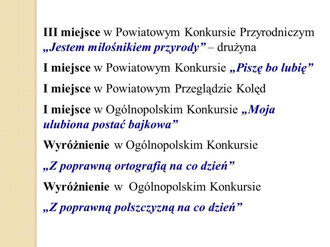 """III miejsce w Powiatowym Konkursie Przyrodniczym """"Jestem miłośnikiem przyrody"""" – drużyna I miejsce w Powiatowym Konkursie """"Piszę bo lubię"""" I miejsce w"""