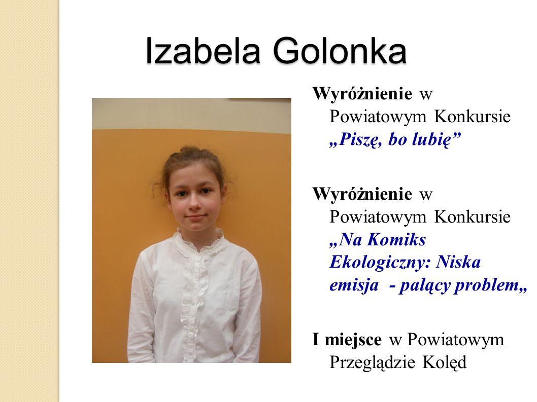 """Izabela Golonka Wyróżnienie w Powiatowym Konkursie """"Piszę, bo lubię"""" Wyróżnienie w Powiatowym Konkursie """"Na Komiks Ekologiczny: Niska emisja - palący"""