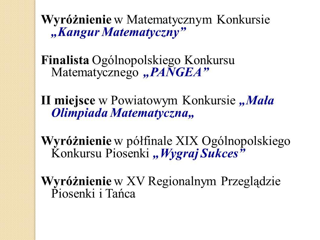 """Wyróżnienie w Matematycznym Konkursie """"Kangur Matematyczny"""" Finalista Ogólnopolskiego Konkursu Matematycznego """"PANGEA"""" II miejsce w Powiatowym Konkurs"""