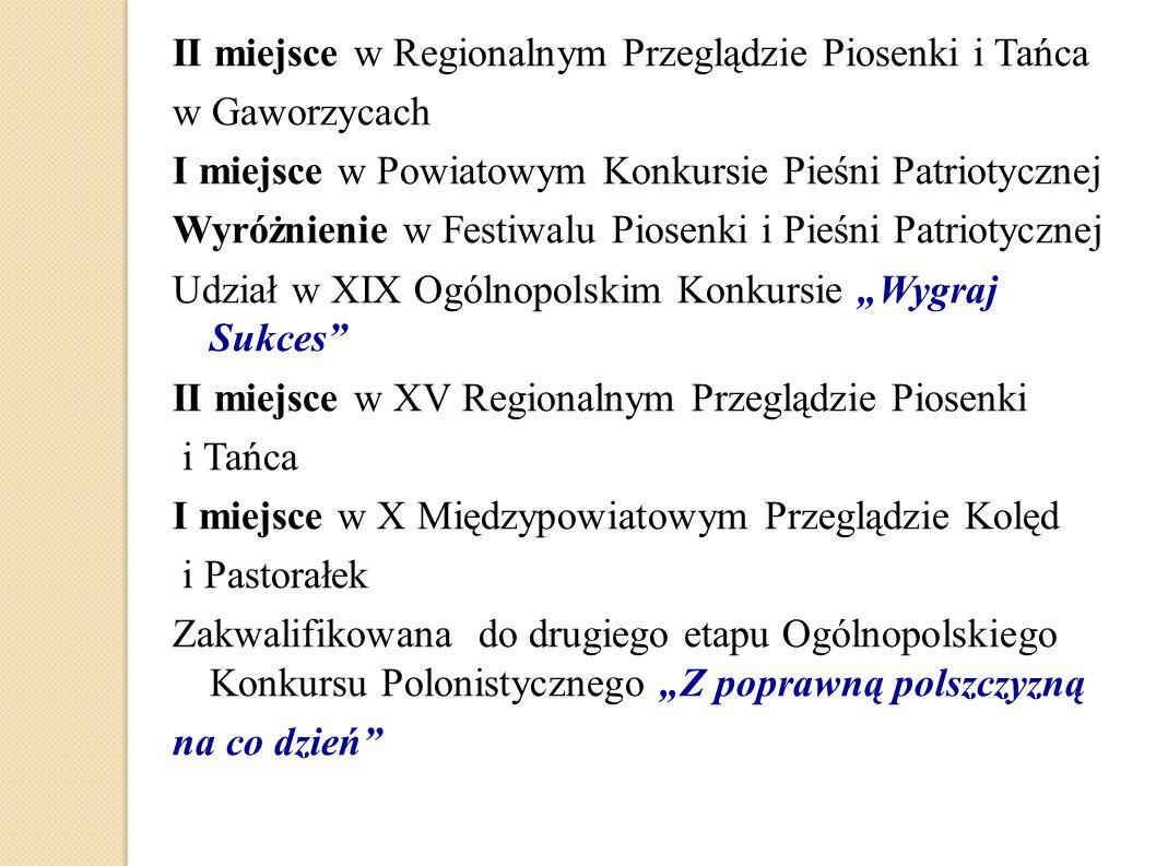 II miejsce w Regionalnym Przeglądzie Piosenki i Tańca w Gaworzycach I miejsce w Powiatowym Konkursie Pieśni Patriotycznej Wyróżnienie w Festiwalu Pios