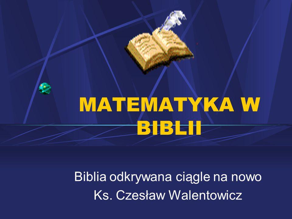 Biblia odkrywana ciągle na nowo Ks. Czesław Walentowicz MATEMATYKA W BIBLII