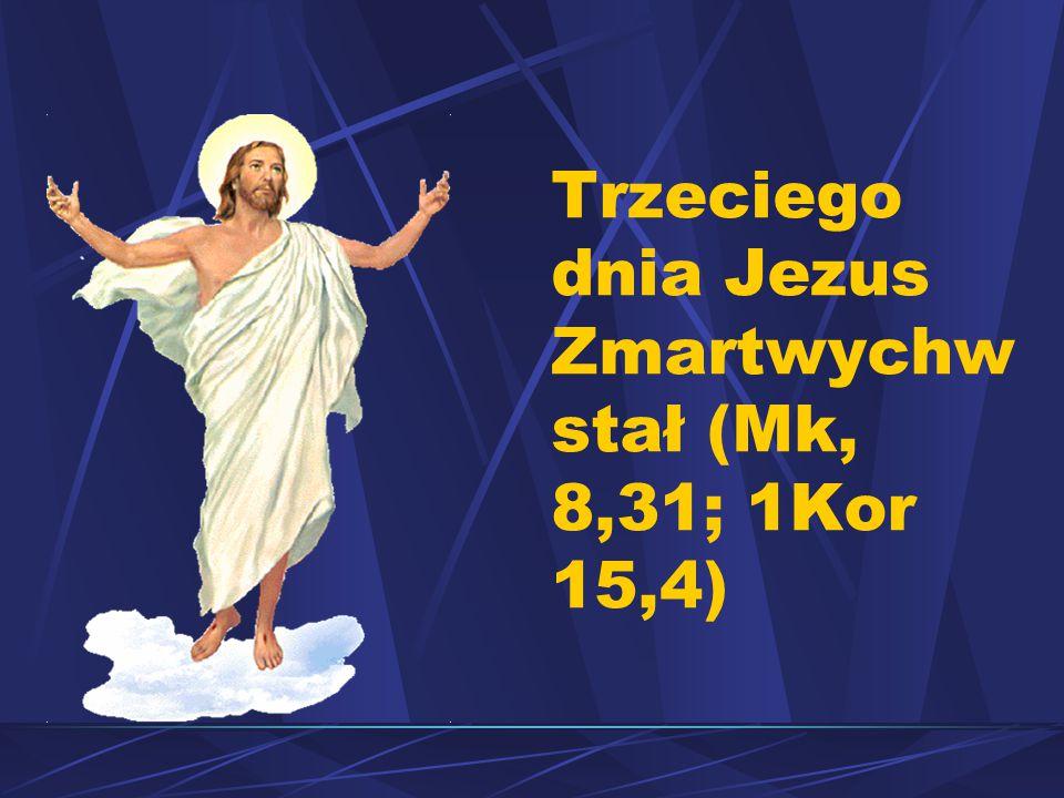 Trzeciego dnia Jezus Zmartwychw stał (Mk, 8,31; 1Kor 15,4)