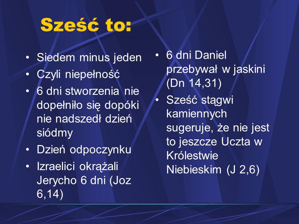 Sześć to: Siedem minus jeden Czyli niepełność 6 dni stworzenia nie dopełniło się dopóki nie nadszedł dzień siódmy Dzień odpoczynku Izraelici okrążali Jerycho 6 dni (Joz 6,14) 6 dni Daniel przebywał w jaskini (Dn 14,31) Sześć stągwi kamiennych sugeruje, że nie jest to jeszcze Uczta w Królestwie Niebieskim (J 2,6)