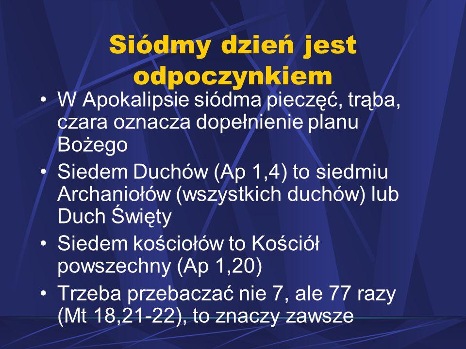 Siódmy dzień jest odpoczynkiem W Apokalipsie siódma pieczęć, trąba, czara oznacza dopełnienie planu Bożego Siedem Duchów (Ap 1,4) to siedmiu Archaniołów (wszystkich duchów) lub Duch Święty Siedem kościołów to Kościół powszechny (Ap 1,20) Trzeba przebaczać nie 7, ale 77 razy (Mt 18,21-22), to znaczy zawsze