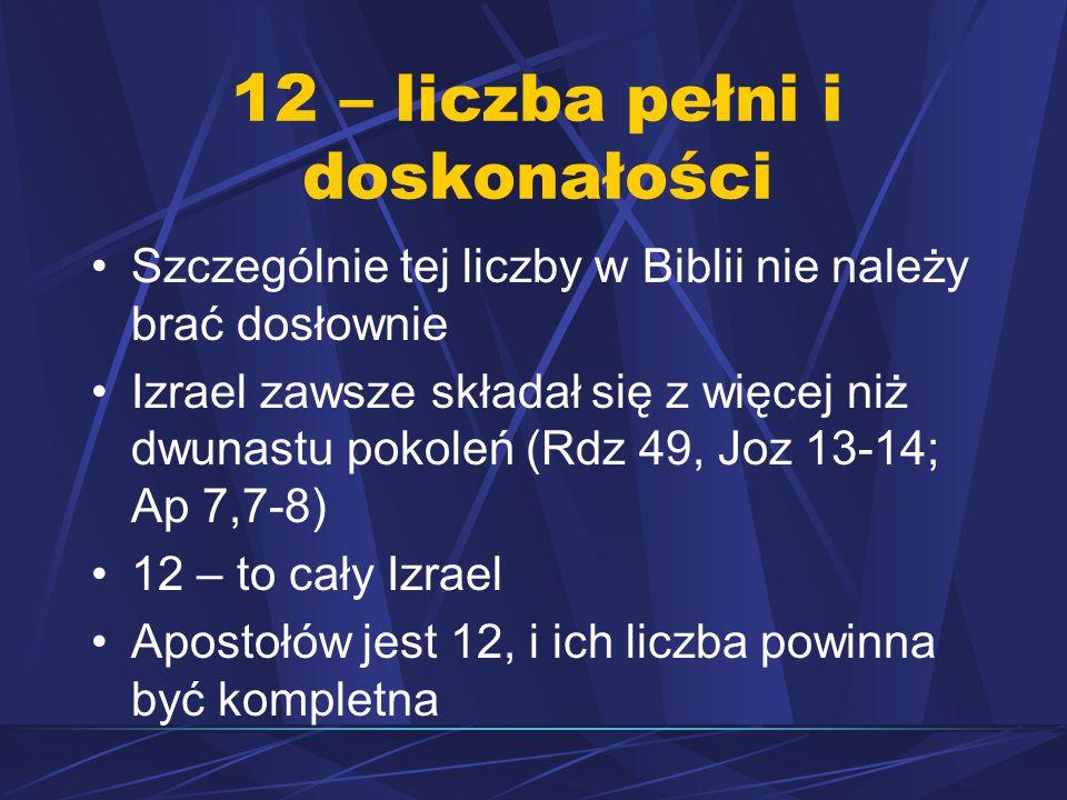 12 – liczba pełni i doskonałości Szczególnie tej liczby w Biblii nie należy brać dosłownie Izrael zawsze składał się z więcej niż dwunastu pokoleń (Rdz 49, Joz 13-14; Ap 7,7-8) 12 – to cały Izrael Apostołów jest 12, i ich liczba powinna być kompletna