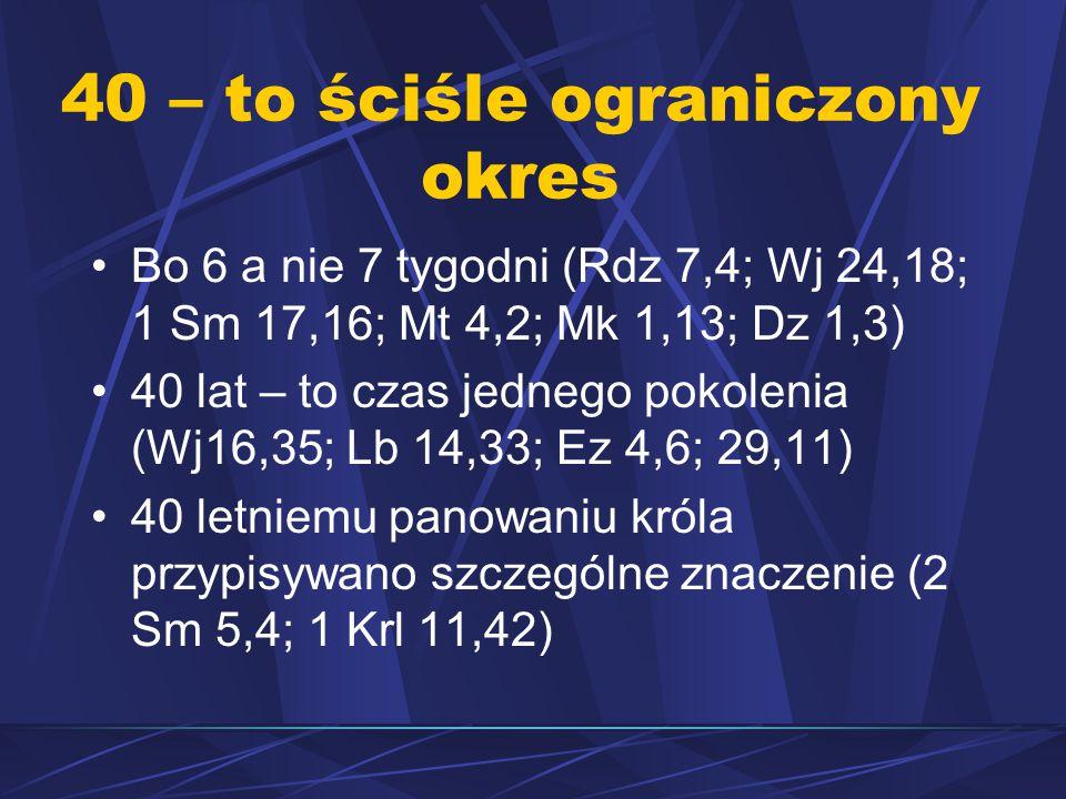 40 – to ściśle ograniczony okres Bo 6 a nie 7 tygodni (Rdz 7,4; Wj 24,18; 1 Sm 17,16; Mt 4,2; Mk 1,13; Dz 1,3) 40 lat – to czas jednego pokolenia (Wj16,35; Lb 14,33; Ez 4,6; 29,11) 40 letniemu panowaniu króla przypisywano szczególne znaczenie (2 Sm 5,4; 1 Krl 11,42)