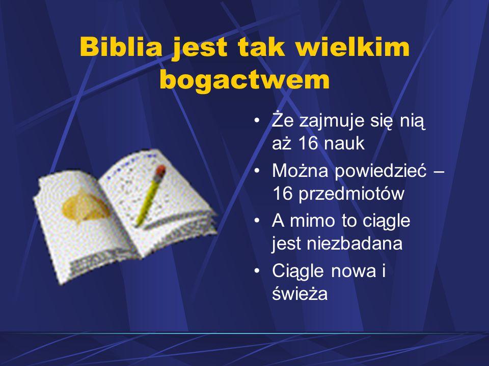 Biblia jest tak wielkim bogactwem Że zajmuje się nią aż 16 nauk Można powiedzieć – 16 przedmiotów A mimo to ciągle jest niezbadana Ciągle nowa i świeża