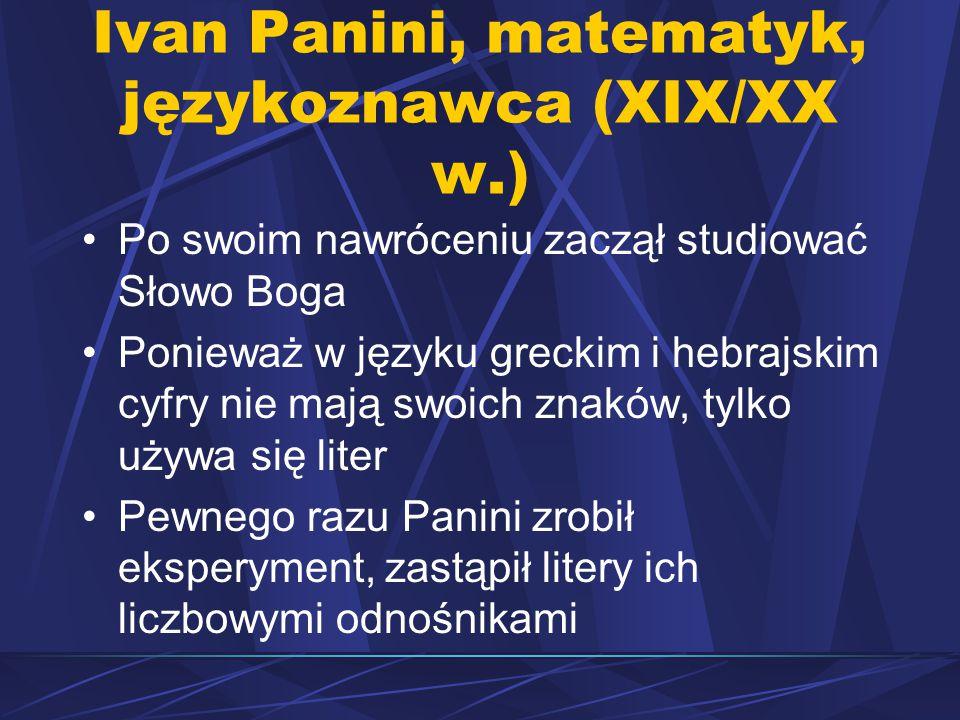 Ivan Panini, matematyk, językoznawca (XIX/XX w.) Po swoim nawróceniu zaczął studiować Słowo Boga Ponieważ w języku greckim i hebrajskim cyfry nie mają swoich znaków, tylko używa się liter Pewnego razu Panini zrobił eksperyment, zastąpił litery ich liczbowymi odnośnikami