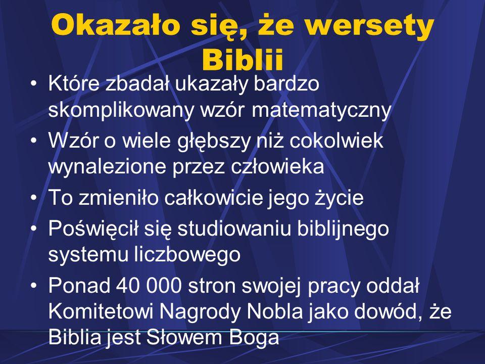 Okazało się, że wersety Biblii Które zbadał ukazały bardzo skomplikowany wzór matematyczny Wzór o wiele głębszy niż cokolwiek wynalezione przez człowieka To zmieniło całkowicie jego życie Poświęcił się studiowaniu biblijnego systemu liczbowego Ponad 40 000 stron swojej pracy oddał Komitetowi Nagrody Nobla jako dowód, że Biblia jest Słowem Boga