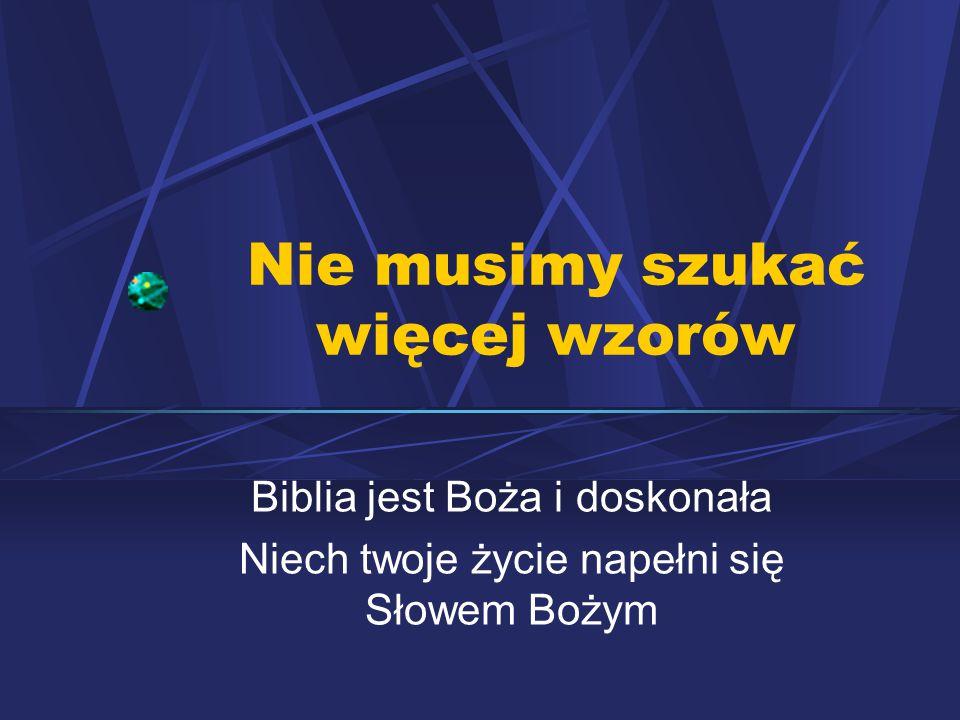 Nie musimy szukać więcej wzorów Biblia jest Boża i doskonała Niech twoje życie napełni się Słowem Bożym