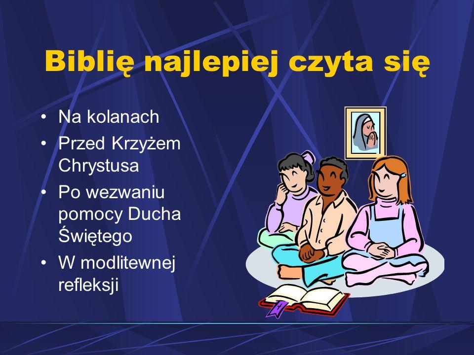 Biblię najlepiej czyta się Na kolanach Przed Krzyżem Chrystusa Po wezwaniu pomocy Ducha Świętego W modlitewnej refleksji