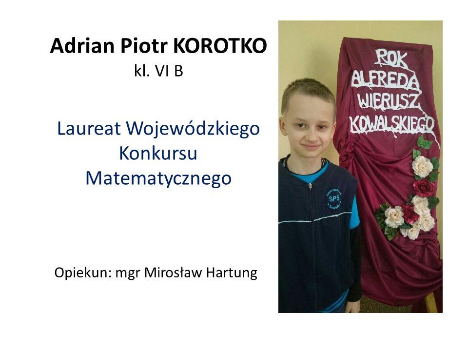 Adrian Piotr KOROTKO kl. VI B Laureat Wojewódzkiego Konkursu Matematycznego Opiekun: mgr Mirosław Hartung